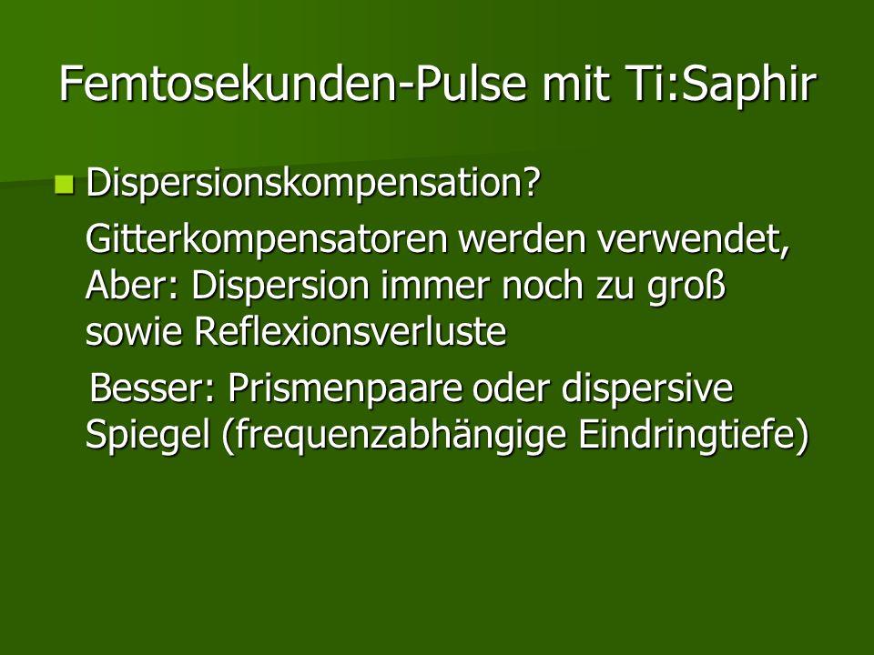 Femtosekunden-Pulse mit Ti:Saphir Dispersionskompensation? Dispersionskompensation? Gitterkompensatoren werden verwendet, Aber: Dispersion immer noch