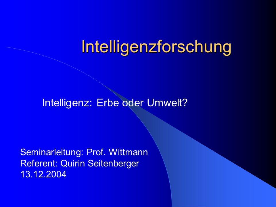 Intelligenzforschung Intelligenz: Erbe oder Umwelt? Seminarleitung: Prof. Wittmann Referent: Quirin Seitenberger 13.12.2004