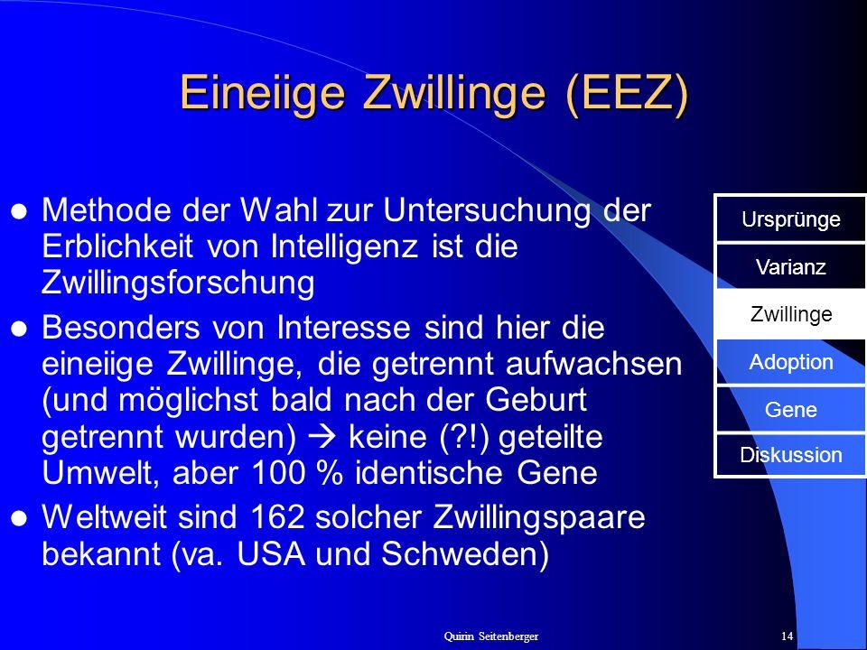 Quirin Seitenberger14 Eineiige Zwillinge (EEZ) Methode der Wahl zur Untersuchung der Erblichkeit von Intelligenz ist die Zwillingsforschung Besonders