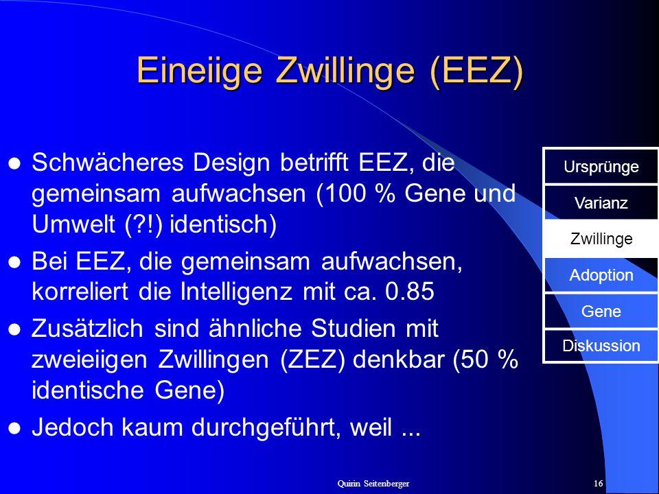 Quirin Seitenberger16 Eineiige Zwillinge (EEZ) Schwächeres Design betrifft EEZ, die gemeinsam aufwachsen (100 % Gene und Umwelt (?!) identisch) Bei EE