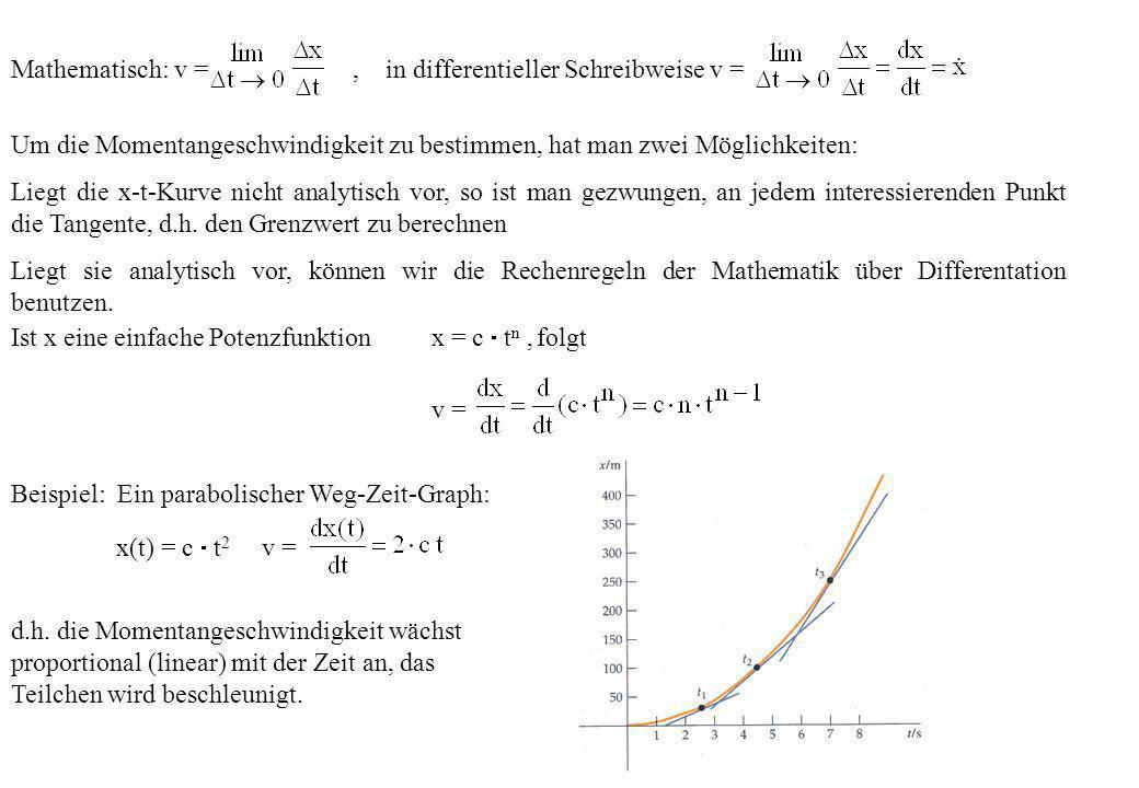 Mathematisch: v =, in differentieller Schreibweise v = Um die Momentangeschwindigkeit zu bestimmen, hat man zwei Möglichkeiten: Liegt die x-t-Kurve ni