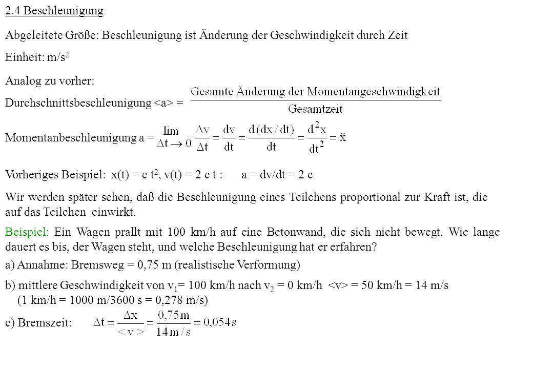2.4 Beschleunigung Abgeleitete Größe: Beschleunigung ist Änderung der Geschwindigkeit durch Zeit Einheit: m/s 2 Analog zu vorher: Durchschnittsbeschle