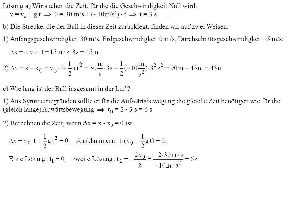 Lösung a) Wir suchen die Zeit, für die die Geschwindigkeit Null wird: v = v o + g t 0 = 30 m/s + (- 10m/s 2 ) t t = 3 s. b) Die Strecke, die der Ball
