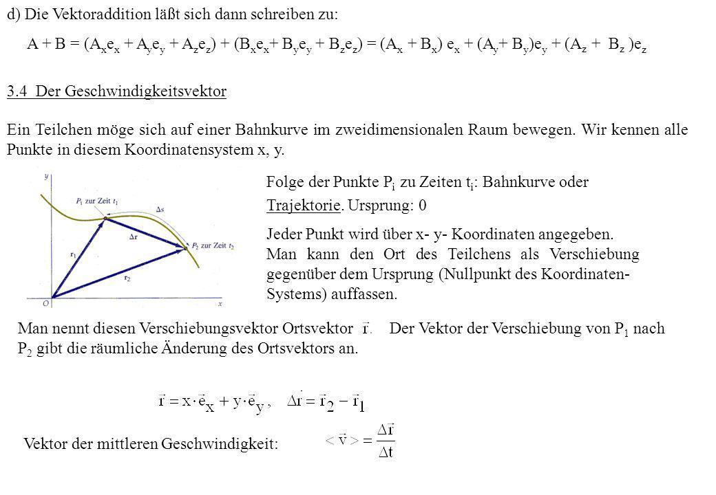 d) Die Vektoraddition läßt sich dann schreiben zu: A + B = (A x e x + A y e y + A z e z ) + (B x e x + B y e y + B z e z ) = (A x + B x ) e x + (A y +