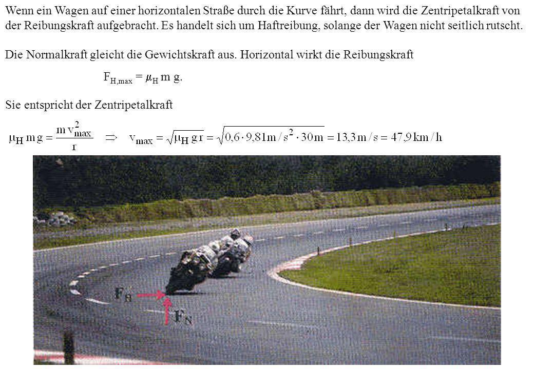 Wenn ein Wagen auf einer horizontalen Straße durch die Kurve fährt, dann wird die Zentripetalkraft von der Reibungskraft aufgebracht. Es handelt sich