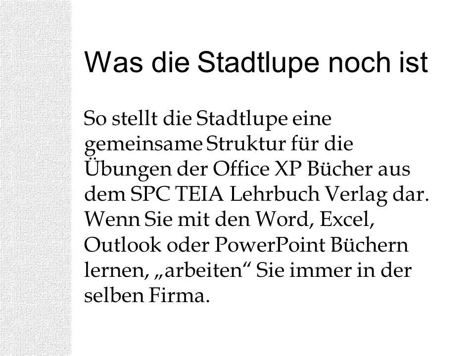 Was die Stadtlupe noch ist So stellt die Stadtlupe eine gemeinsame Struktur für die Übungen der Office XP Bücher aus dem SPC TEIA Lehrbuch Verlag dar.