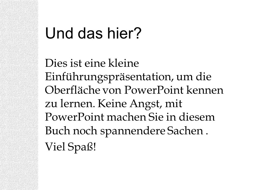 Und das hier? Dies ist eine kleine Einführungspräsentation, um die Oberfläche von PowerPoint kennen zu lernen. Keine Angst, mit PowerPoint machen Sie
