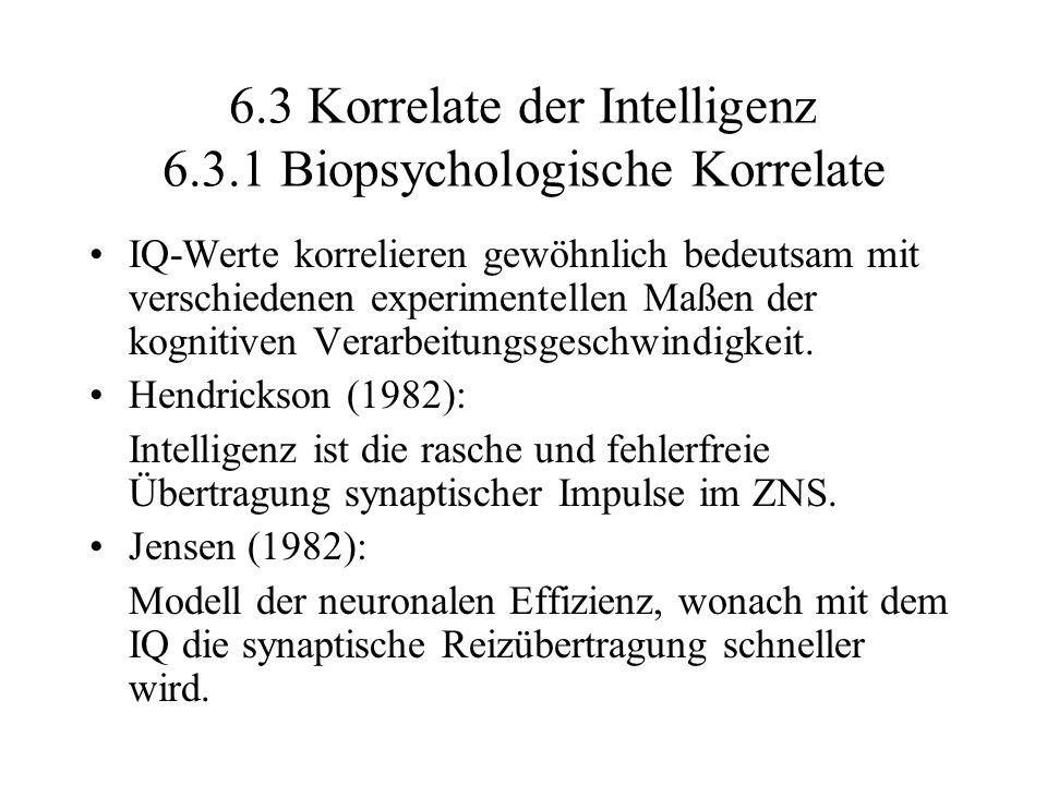 6.3 Korrelate der Intelligenz 6.3.1 Biopsychologische Korrelate IQ-Werte korrelieren gewöhnlich bedeutsam mit verschiedenen experimentellen Maßen der