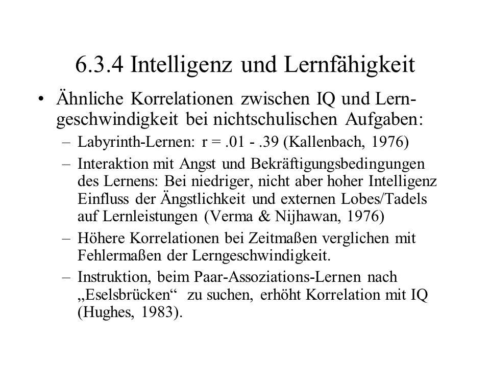 6.3.4 Intelligenz und Lernfähigkeit Ähnliche Korrelationen zwischen IQ und Lern- geschwindigkeit bei nichtschulischen Aufgaben: –Labyrinth-Lernen: r =