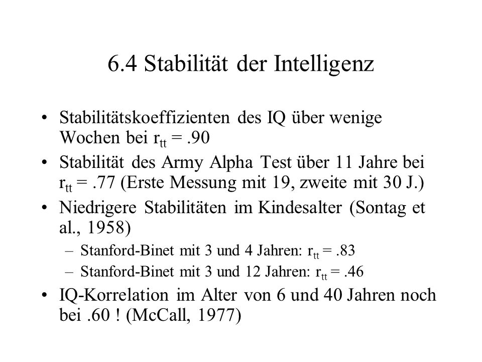 6.4 Stabilität der Intelligenz Stabilitätskoeffizienten des IQ über wenige Wochen bei r tt =.90 Stabilität des Army Alpha Test über 11 Jahre bei r tt