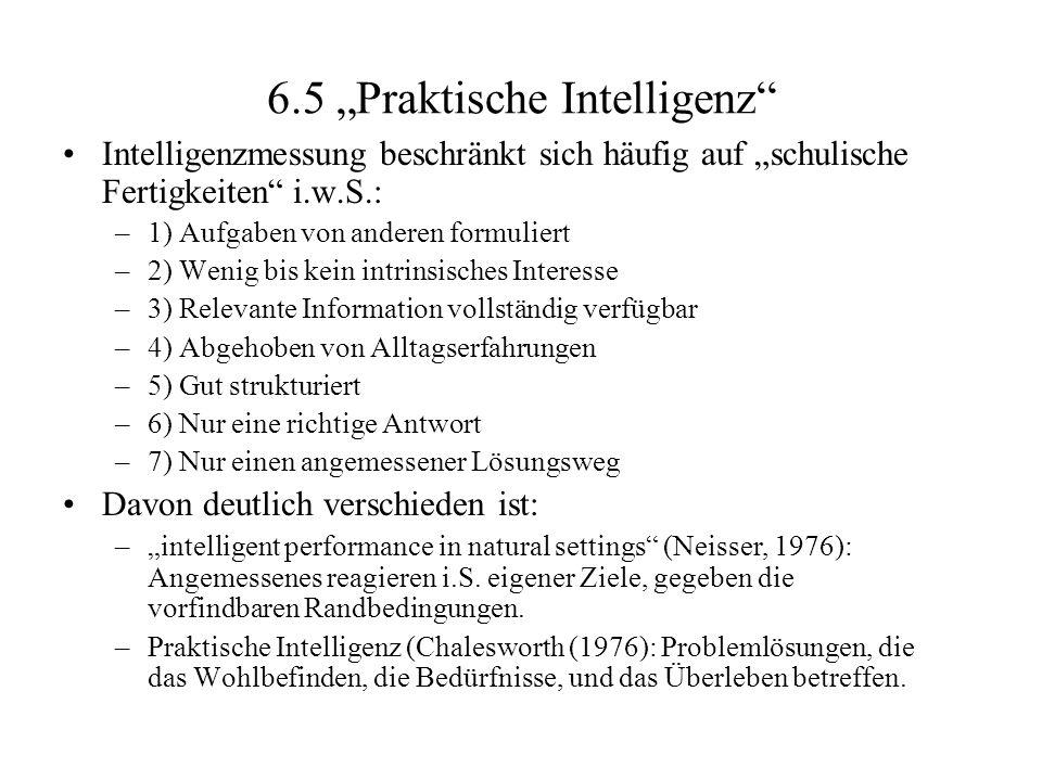 6.5 Praktische Intelligenz Intelligenzmessung beschränkt sich häufig auf schulische Fertigkeiten i.w.S.: –1) Aufgaben von anderen formuliert –2) Wenig