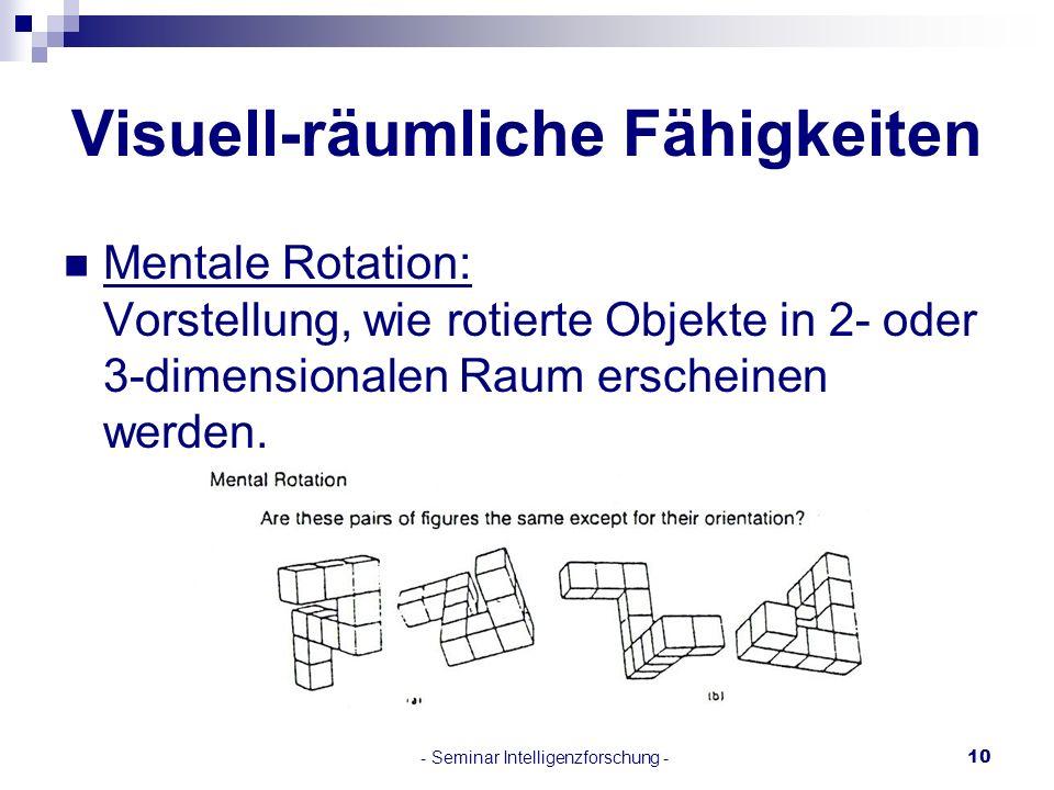 - Seminar Intelligenzforschung -10 Visuell-räumliche Fähigkeiten Mentale Rotation: Vorstellung, wie rotierte Objekte in 2- oder 3-dimensionalen Raum e