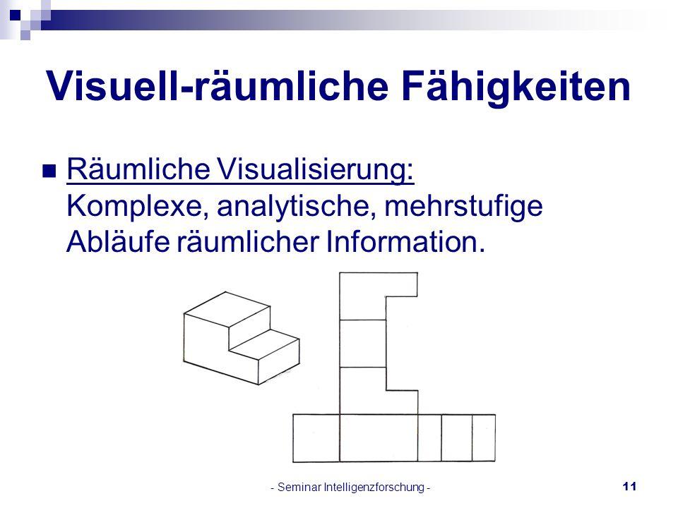 - Seminar Intelligenzforschung -11 Visuell-räumliche Fähigkeiten Räumliche Visualisierung: Komplexe, analytische, mehrstufige Abläufe räumlicher Infor