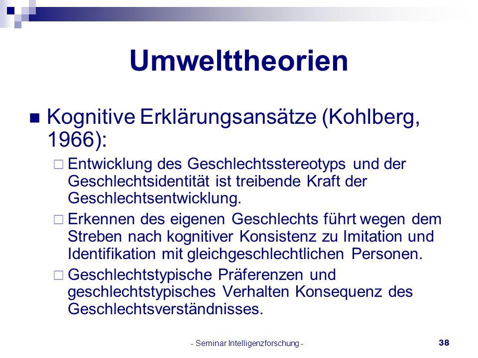 - Seminar Intelligenzforschung -38 Umwelttheorien Kognitive Erklärungsansätze (Kohlberg, 1966): Entwicklung des Geschlechtsstereotyps und der Geschlec