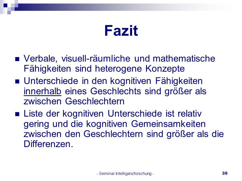- Seminar Intelligenzforschung -39 Fazit Verbale, visuell-räumliche und mathematische Fähigkeiten sind heterogene Konzepte Unterschiede in den kogniti