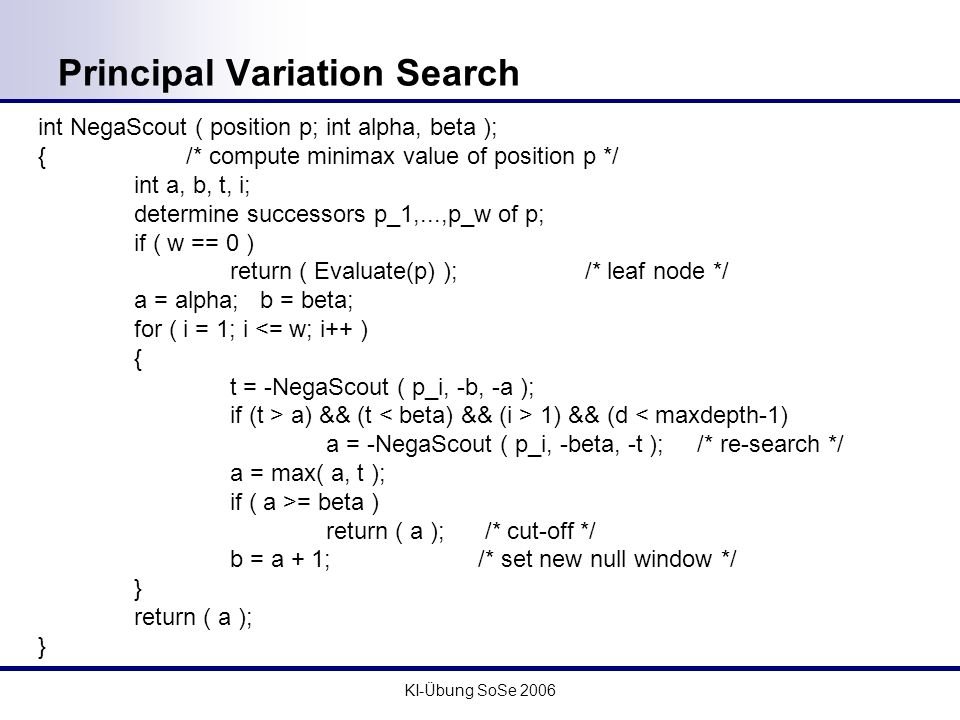 KI-Übung SoSe 2006 Principal Variation Search int NegaScout ( position p; int alpha, beta ); { /* compute minimax value of position p */ int a, b, t, i; determine successors p_1,...,p_w of p; if ( w == 0 ) return ( Evaluate(p) ); /* leaf node */ a = alpha; b = beta; for ( i = 1; i <= w; i++ ) { t = -NegaScout ( p_i, -b, -a ); if (t > a) && (t 1) && (d < maxdepth-1) a = -NegaScout ( p_i, -beta, -t ); /* re-search */ a = max( a, t ); if ( a >= beta ) return ( a ); /* cut-off */ b = a + 1; /* set new null window */ } return ( a ); }