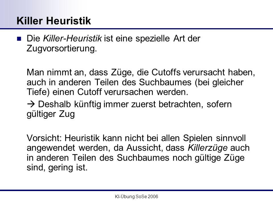 KI-Übung SoSe 2006 Killer Heuristik Die Killer-Heuristik ist eine spezielle Art der Zugvorsortierung. Man nimmt an, dass Züge, die Cutoffs verursacht