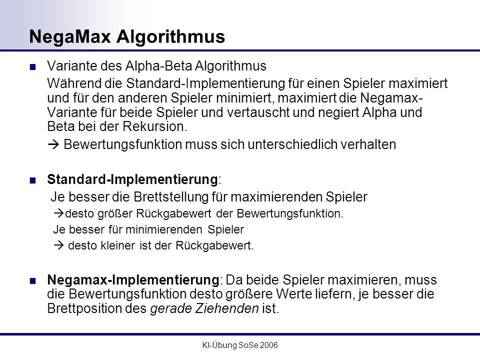 KI-Übung SoSe 2006 NegaMax Algorithmus Variante des Alpha-Beta Algorithmus Während die Standard-Implementierung für einen Spieler maximiert und für de
