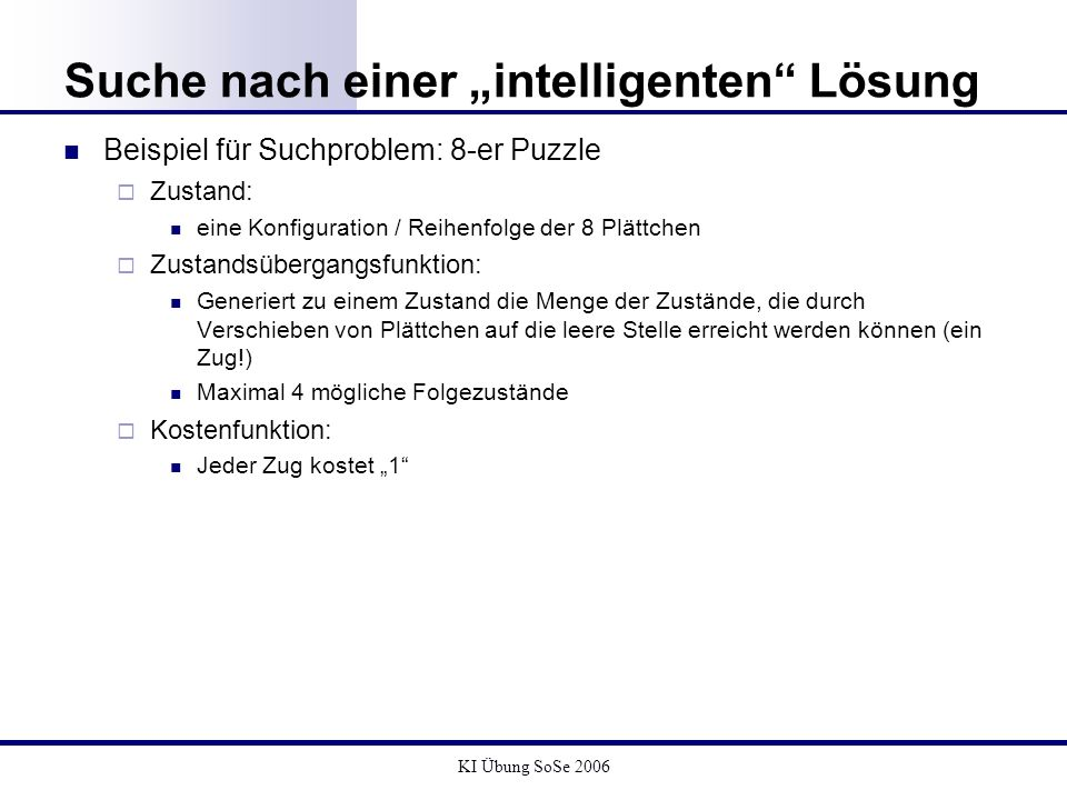 KI Übung SoSe 2006 Suche nach einer intelligenten Lösung Beispiel für Suchproblem: 8-er Puzzle Zustand: eine Konfiguration / Reihenfolge der 8 Plättch