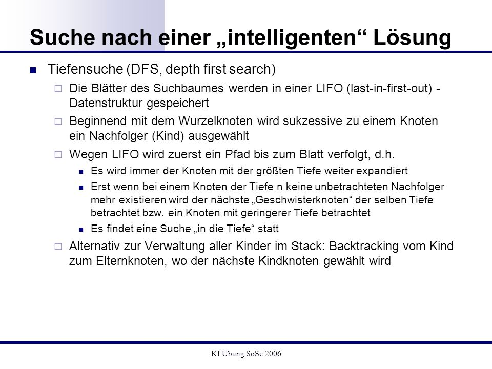 KI Übung SoSe 2006 Suche nach einer intelligenten Lösung Tiefensuche (DFS, depth first search) Die Blätter des Suchbaumes werden in einer LIFO (last-i