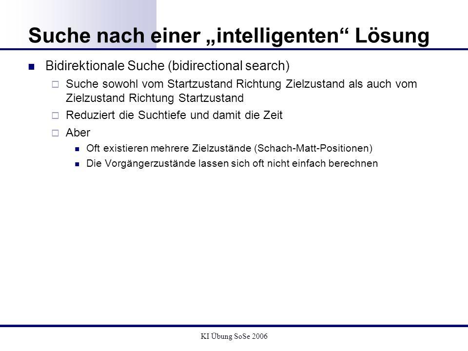 KI Übung SoSe 2006 Suche nach einer intelligenten Lösung Bidirektionale Suche (bidirectional search) Suche sowohl vom Startzustand Richtung Zielzustan