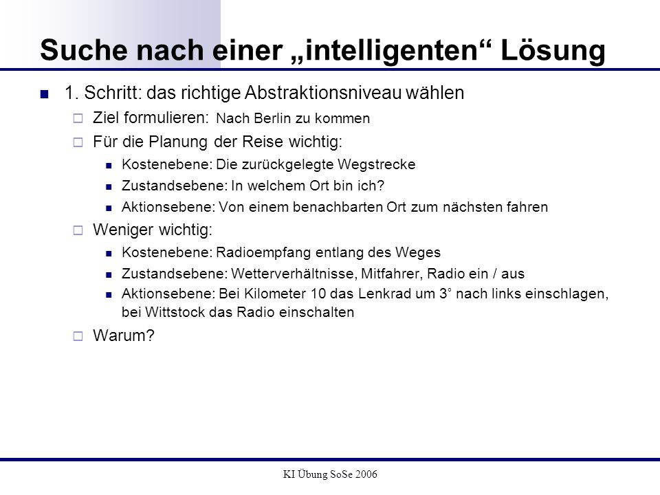 KI Übung SoSe 2006 Suche nach einer intelligenten Lösung Datenstruktur: Suchbaum Enthält Knoten / Kanten Repräsentiert eine Zustandsfolge, d.h.