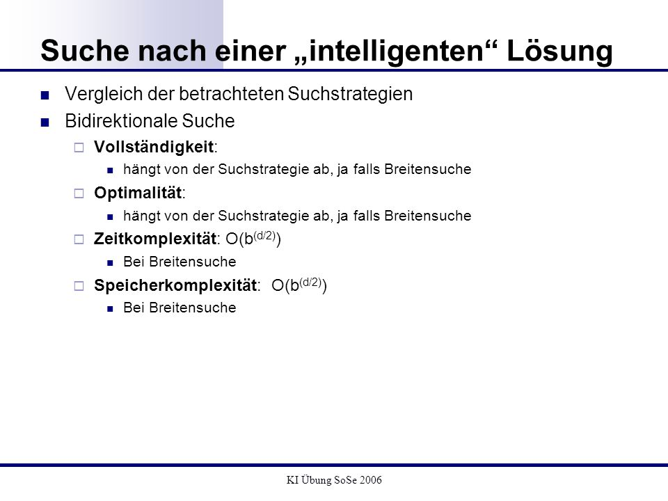 KI Übung SoSe 2006 Suche nach einer intelligenten Lösung Vergleich der betrachteten Suchstrategien Bidirektionale Suche Vollständigkeit: hängt von der