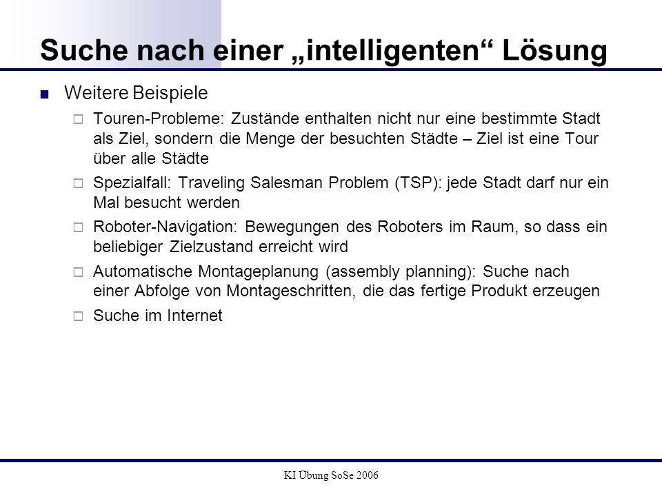 KI Übung SoSe 2006 Suche nach einer intelligenten Lösung Weitere Beispiele Touren-Probleme: Zustände enthalten nicht nur eine bestimmte Stadt als Ziel