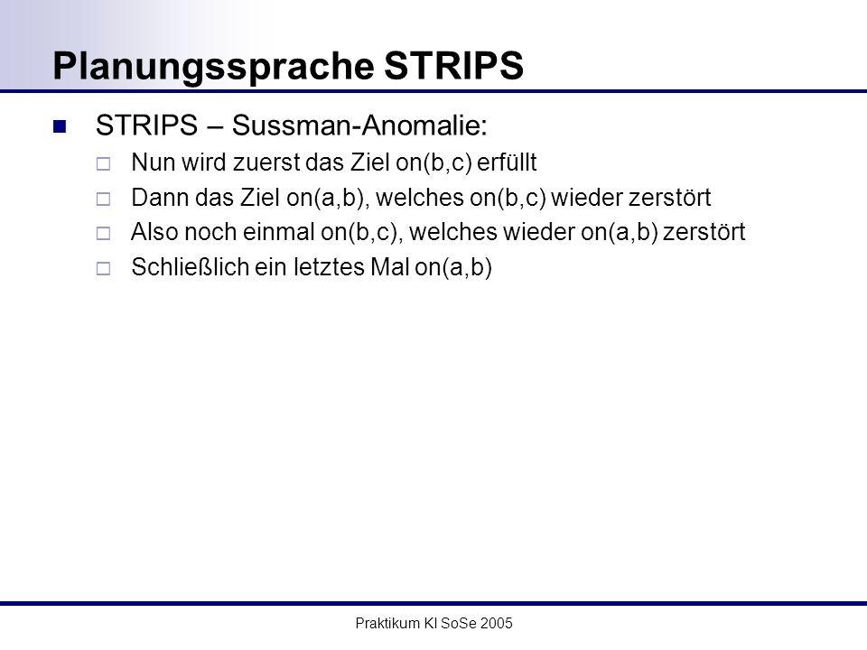Praktikum KI SoSe 2005 Planungssprache STRIPS STRIPS – Sussman-Anomalie: Nun wird zuerst das Ziel on(b,c) erfüllt Dann das Ziel on(a,b), welches on(b,c) wieder zerstört Also noch einmal on(b,c), welches wieder on(a,b) zerstört Schließlich ein letztes Mal on(a,b)