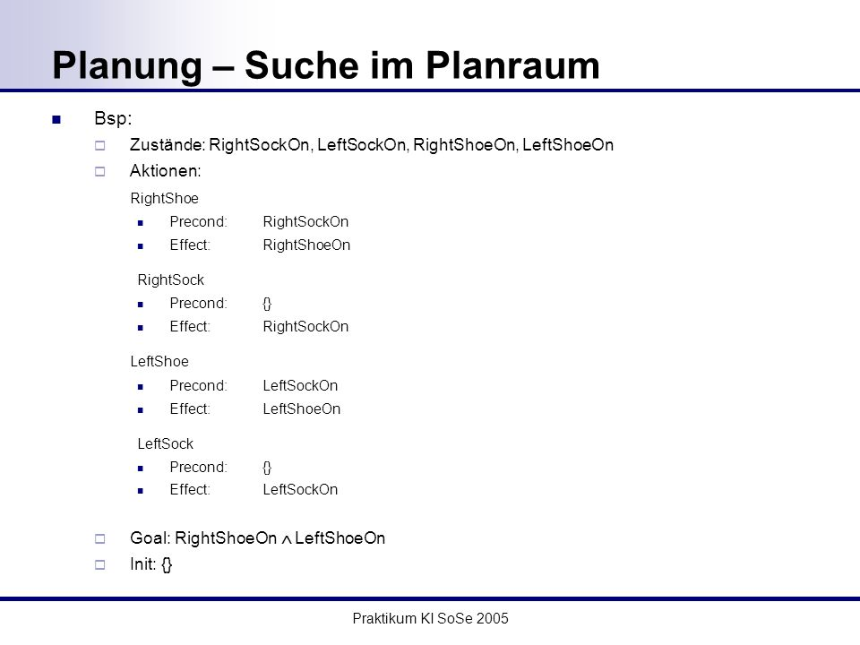 Praktikum KI SoSe 2005 Planung – Suche im Planraum Bsp: Zustände: RightSockOn, LeftSockOn, RightShoeOn, LeftShoeOn Aktionen: RightShoe Precond: RightSockOn Effect:RightShoeOn RightSock Precond:{} Effect:RightSockOn LeftShoe Precond: LeftSockOn Effect:LeftShoeOn LeftSock Precond:{} Effect:LeftSockOn Goal: RightShoeOn LeftShoeOn Init: {}