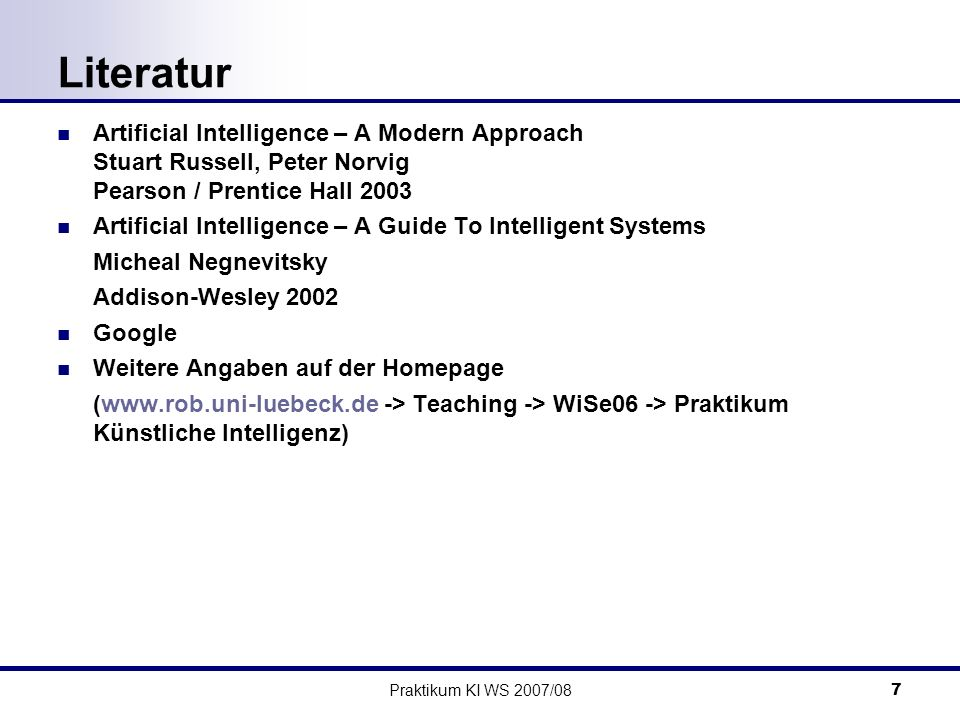 Praktikum KI WS 2007/087 Literatur Artificial Intelligence – A Modern Approach Stuart Russell, Peter Norvig Pearson / Prentice Hall 2003 Artificial In