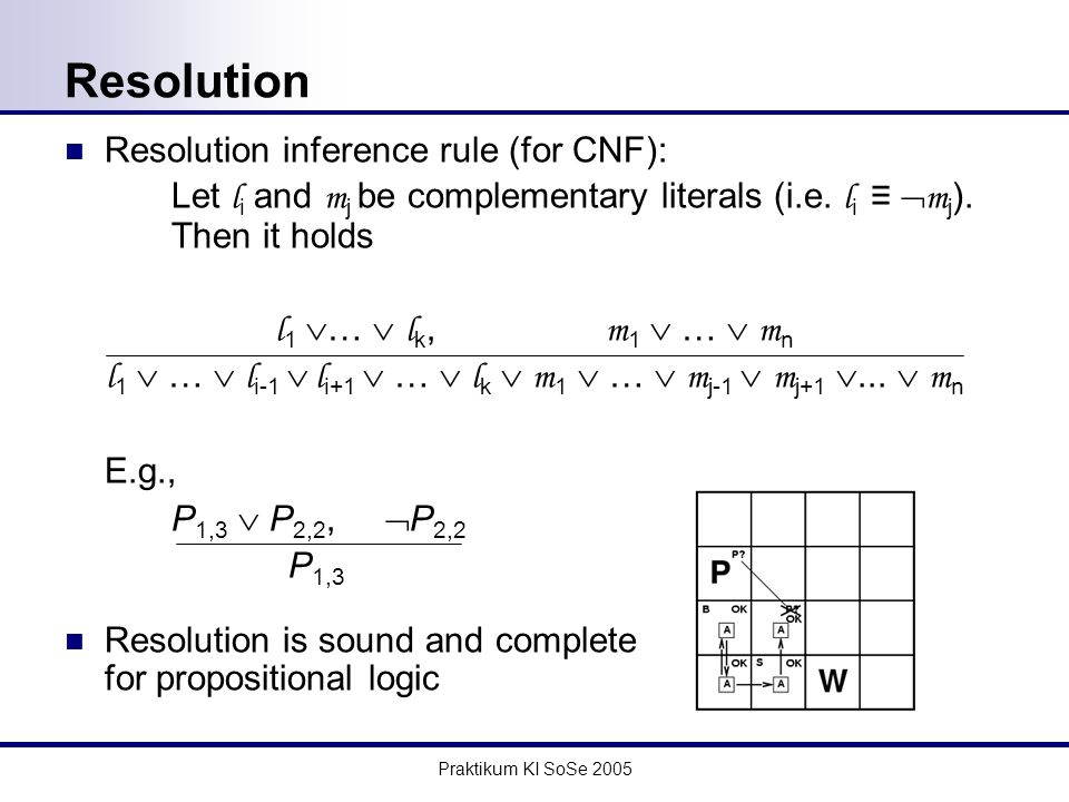 Praktikum KI SoSe 2005 Resolution Resolution inference rule (for CNF): Let l i and m j be complementary literals (i.e.