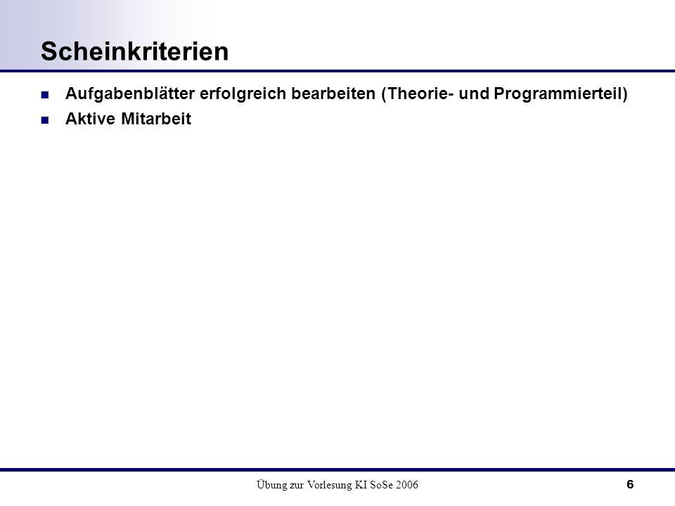 Übung zur Vorlesung KI SoSe 20066 Scheinkriterien Aufgabenblätter erfolgreich bearbeiten (Theorie- und Programmierteil) Aktive Mitarbeit