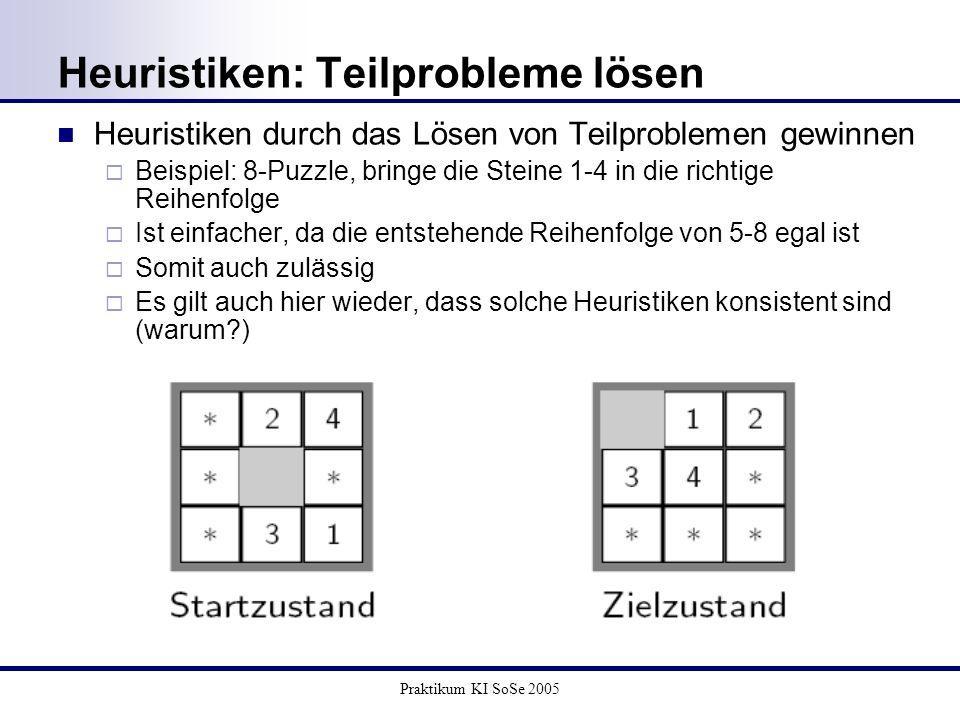 Praktikum KI SoSe 2005 Heuristiken: Teilprobleme lösen Heuristiken durch das Lösen von Teilproblemen gewinnen Beispiel: 8-Puzzle, bringe die Steine 1-
