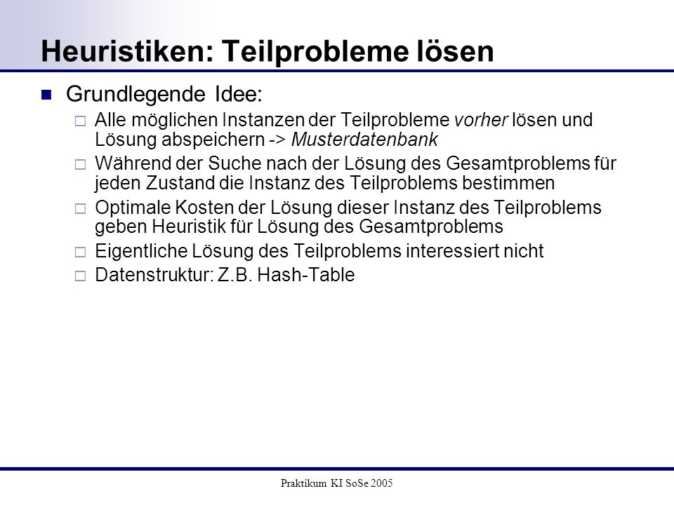 Praktikum KI SoSe 2005 Heuristiken: Teilprobleme lösen Grundlegende Idee: Alle möglichen Instanzen der Teilprobleme vorher lösen und Lösung abspeicher