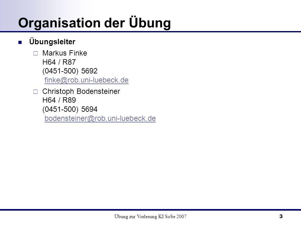 Übung zur Vorlesung KI SoSe 20073 Organisation der Übung Übungsleiter Markus Finke H64 / R87 (0451-500) 5692 finke@rob.uni-luebeck.de Christoph Bodensteiner H64 / R89 (0451-500) 5694 bodensteiner@rob.uni-luebeck.de