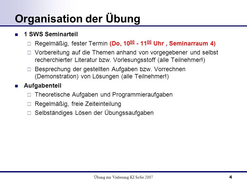 Übung zur Vorlesung KI SoSe 20074 Organisation der Übung 1 SWS Seminarteil Regelmäßig, fester Termin (Do, 10 00 - 11 00 Uhr, Seminarraum 4) Vorbereitung auf die Themen anhand von vorgegebener und selbst recherchierter Literatur bzw.