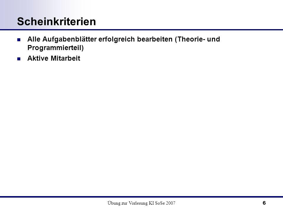 Übung zur Vorlesung KI SoSe 20076 Scheinkriterien Alle Aufgabenblätter erfolgreich bearbeiten (Theorie- und Programmierteil) Aktive Mitarbeit
