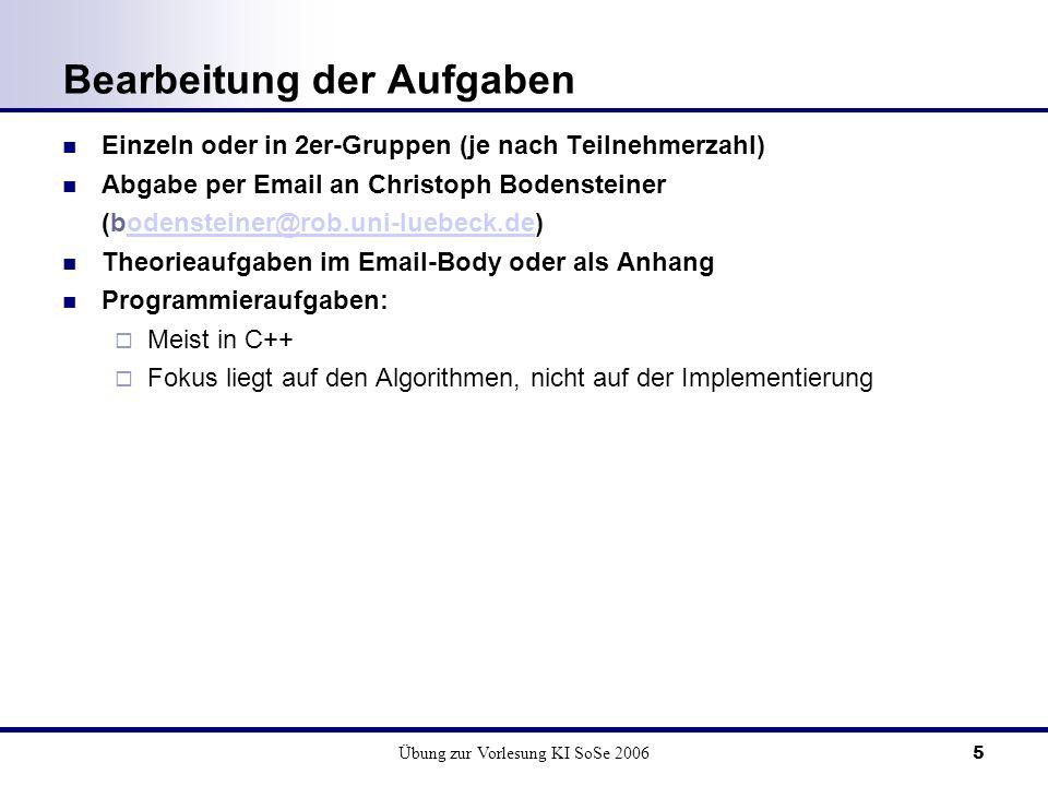 Übung zur Vorlesung KI SoSe 20065 Bearbeitung der Aufgaben Einzeln oder in 2er-Gruppen (je nach Teilnehmerzahl) Abgabe per Email an Christoph Bodenste
