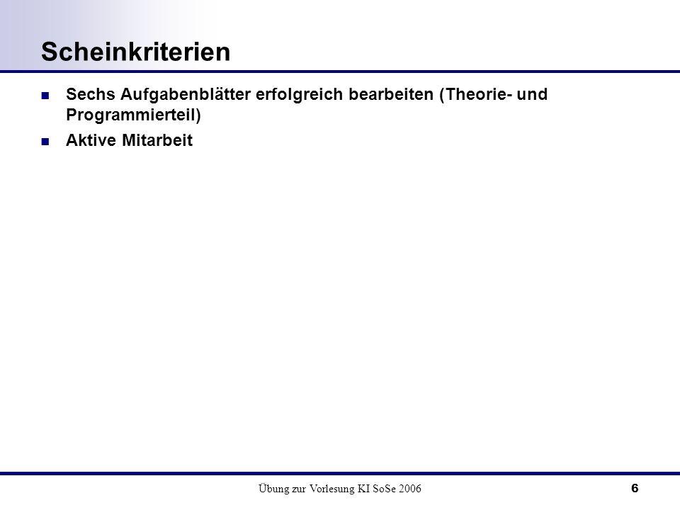Übung zur Vorlesung KI SoSe 20066 Scheinkriterien Sechs Aufgabenblätter erfolgreich bearbeiten (Theorie- und Programmierteil) Aktive Mitarbeit