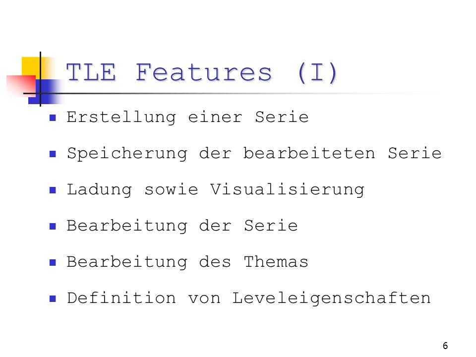 6 TLE Features (I) Erstellung einer Serie Speicherung der bearbeiteten Serie Ladung sowie Visualisierung Bearbeitung der Serie Bearbeitung des Themas Definition von Leveleigenschaften