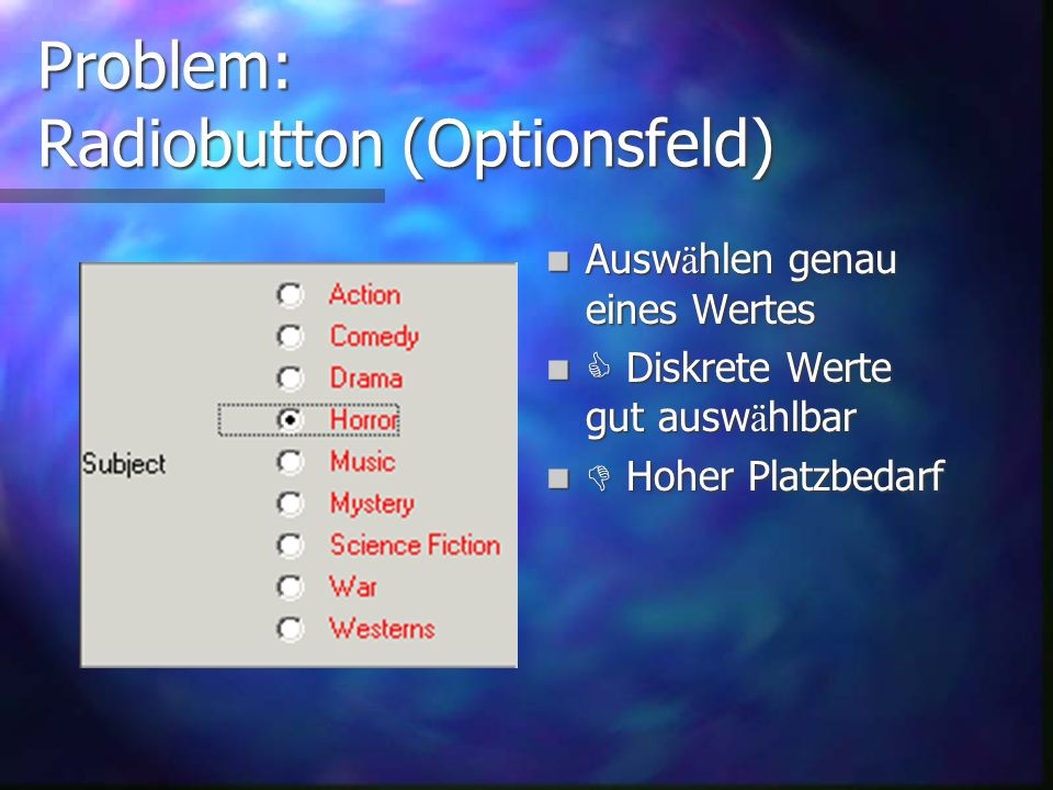 Problem: Klassische Steuerelemente Slider (Schieberegler) Slider (Schieberegler) Radiobutton ( Optionsfeld ) Radiobutton ( Optionsfeld ) Checkbox (Kontrollk ä stchen) Checkbox (Kontrollk ä stchen) Combobox (Kombinationsfeld) Combobox (Kombinationsfeld) Existieren unter Windows, KDE, Motif, OPEN LOOK, Swing, Mac OS,...