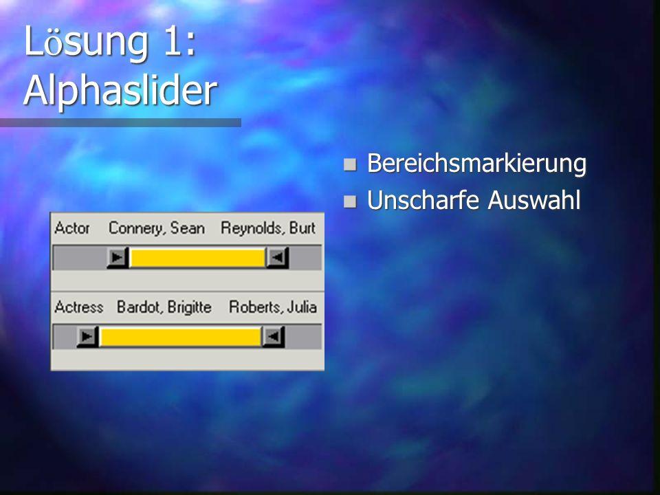 L ö sung 1: Alphaslider Idee von Ben Shneiderman und Christopher Ahlberg Weiterentwicklung des Slider Auswahl einer textuellen statt numerischen Gr öß