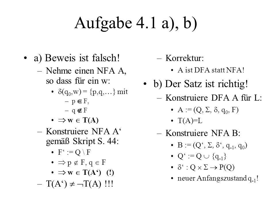 Aufgabe 4.1 a), b) a) Beweis ist falsch! –Nehme einen NFA A, so dass für ein w: (q 0,w) = {p,q, } mit –p F, –q F w T(A) –Konstruiere NFA A gemäß Skrip