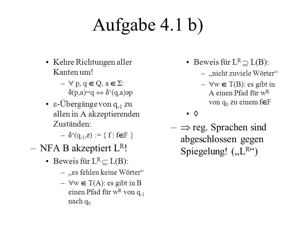 Aufgabe 4.1 b) Kehre Richtungen aller Kanten um! – p, q Q, a : (p,a)=q (q,a) p -Übergänge von q -1 zu allen in A akzeptierenden Zuständen: – (q -1, )