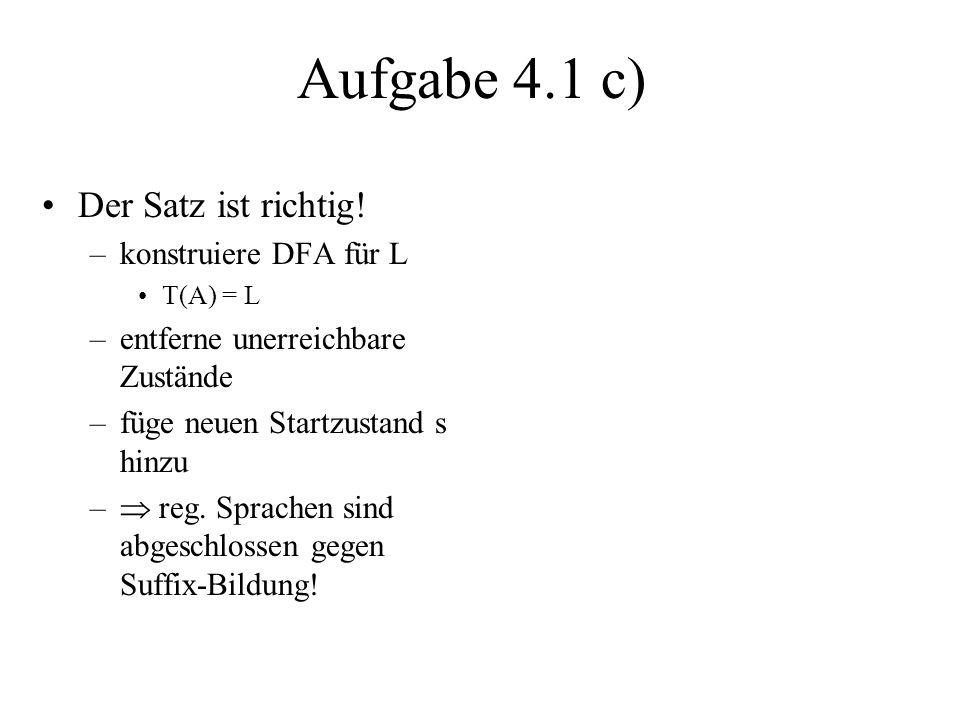 Aufgabe 4.1 c) Der Satz ist richtig! –konstruiere DFA für L T(A) = L –entferne unerreichbare Zustände –füge neuen Startzustand s hinzu – reg. Sprachen