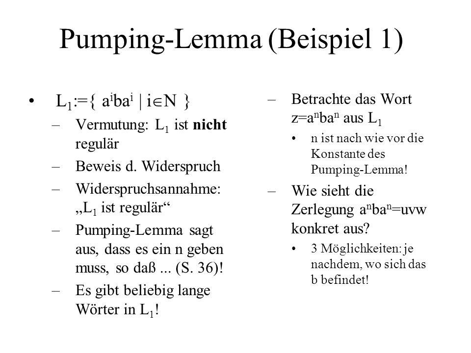 Pumping-Lemma (Beispiel 1) L 1 :={ a i ba i | i N } –Vermutung: L 1 ist nicht regulär –Beweis d. Widerspruch –Widerspruchsannahme: L 1 ist regulär –Pu