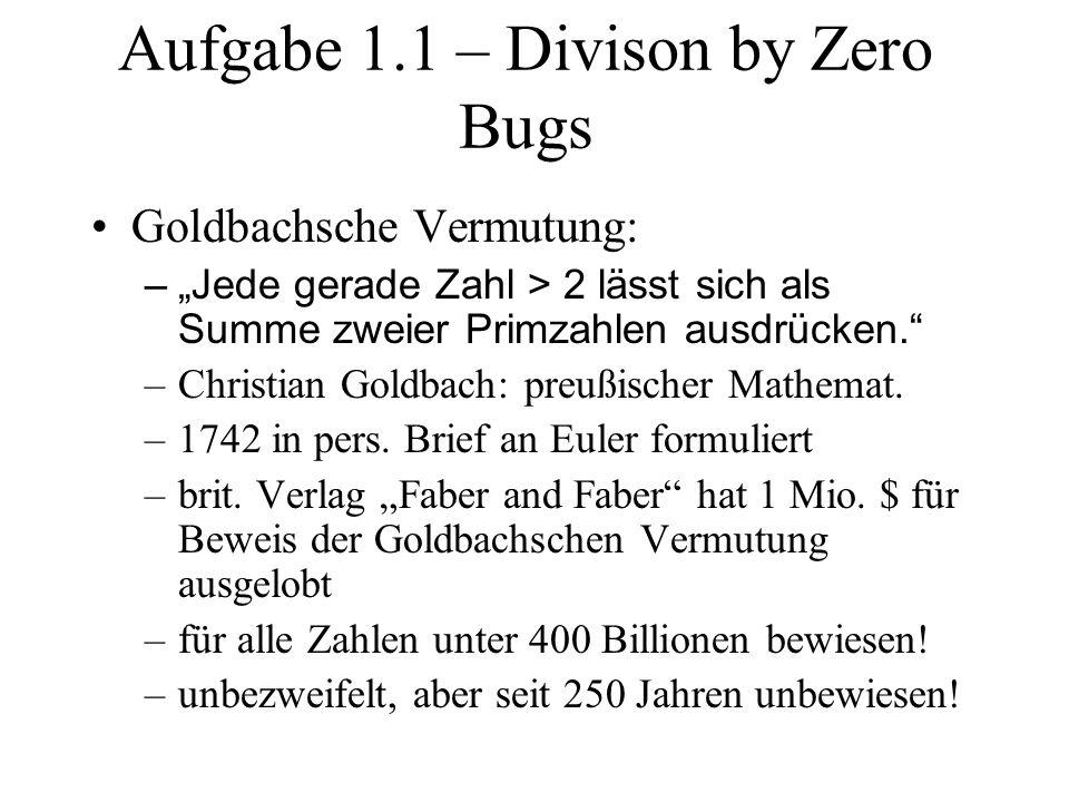 Aufgabe 1.1 – Divison by Zero Bugs Goldbachsche Vermutung: –Jede gerade Zahl > 2 lässt sich als Summe zweier Primzahlen ausdrücken. –Christian Goldbac