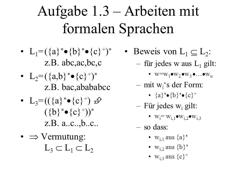 Aufgabe 1.3 – Arbeiten mit formalen Sprachen L 1 =({a} {b} {c} + ) z.B. abc,ac,bc,c L 2 =({a,b} {c} + ) z.B. bac,abababcc L 3 =(({a} {c} + ) ({b} {c}