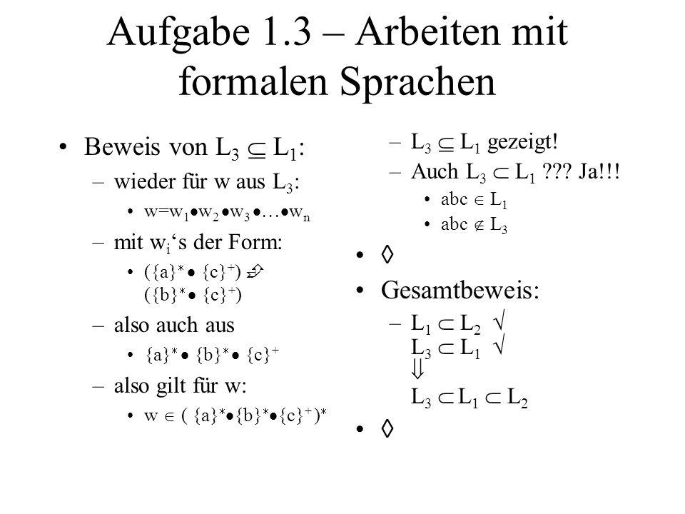 Aufgabe 1.3 – Arbeiten mit formalen Sprachen Beweis von L 3 L 1 : –wieder für w aus L 3 : w=w 1 w 2 w 3 w n –mit w i s der Form: ({a} {c} + ) ({b} {c}